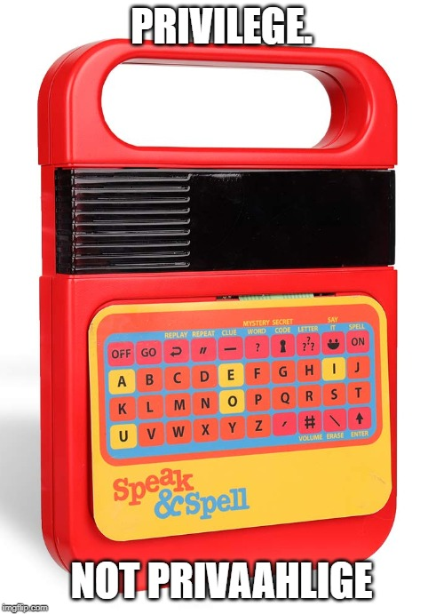 Speak and Spell | PRIVILEGE. NOT PRIVAAHLIGE | image tagged in speak and spell | made w/ Imgflip meme maker
