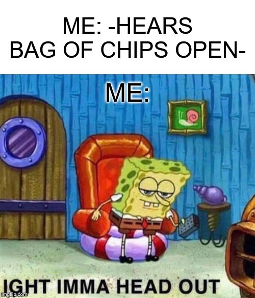 Spongebob Ight Imma Head Out |  ME: -HEARS BAG OF CHIPS OPEN-; ME: | image tagged in memes,spongebob ight imma head out | made w/ Imgflip meme maker