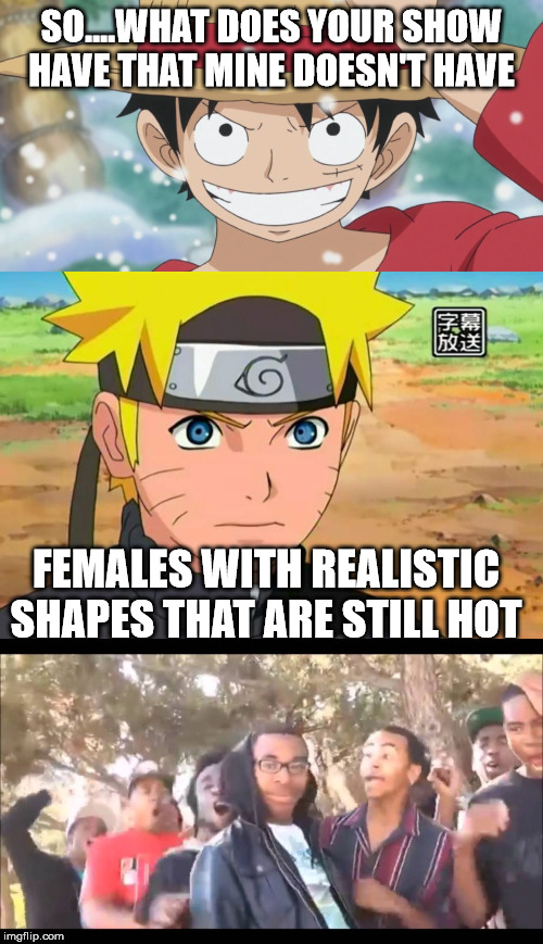 SO....WHAT DOES YOUR SHOW HAVE THAT MINE DOESN'T HAVE; FEMALES WITH REALISTIC SHAPES THAT ARE STILL HOT | image tagged in memes,truth,funny,naruto,one piece | made w/ Imgflip meme maker