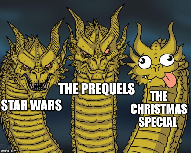 Three-headed Dragon | STAR WARS THE PREQUELS THE CHRISTMAS SPECIAL | image tagged in three-headed dragon | made w/ Imgflip meme maker