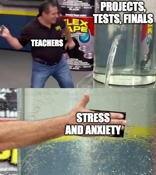 Flex Tape |  PROJECTS, TESTS, FINALS; TEACHERS; STRESS AND ANXIETY | image tagged in flex tape,teachers,stress,tests,anxiety,depression sadness hurt pain anxiety | made w/ Imgflip meme maker