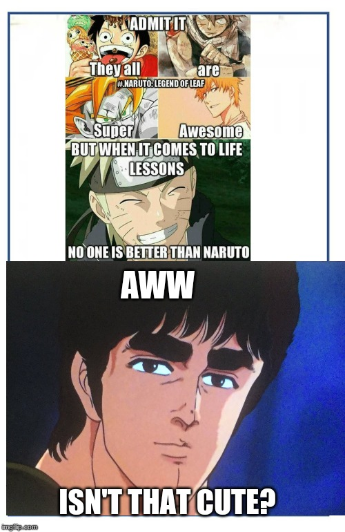 Kenshiro OG life lessons | AWW ISN'T THAT CUTE? | image tagged in fist of the north star,naruto,fairy tail,dragon ball z | made w/ Imgflip meme maker