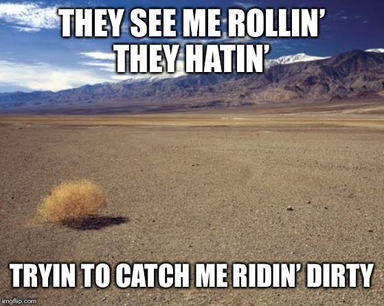 desert tumbleweed |  THEY SEE ME ROLLIN' THEY HATIN'; TRYIN TO CATCH ME RIDIN' DIRTY | image tagged in desert tumbleweed | made w/ Imgflip meme maker
