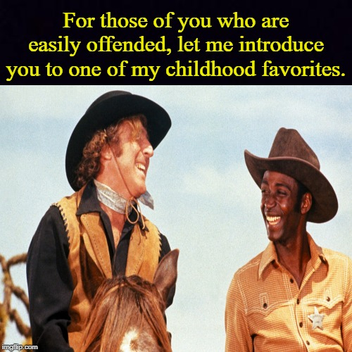 A Classic |  For those of you who are easily offended, let me introduce you to one of my childhood favorites. | image tagged in blazing saddles,triggered,memes | made w/ Imgflip meme maker