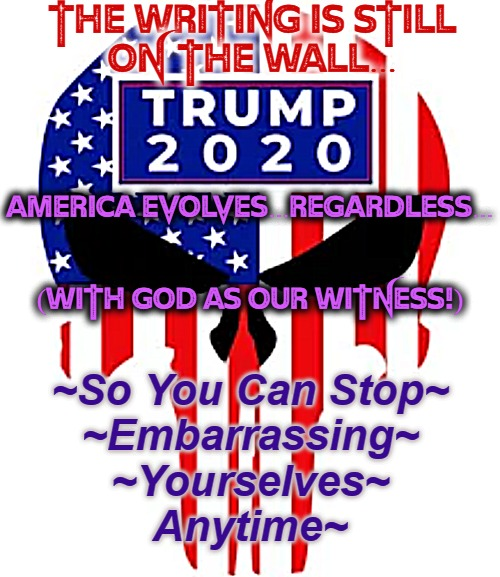 EVOLUTION TRUMPS EV | THE WRITING IS STILL  ON THE WALL... AMERICA EVOLVES...REGARDLESS...       (WITH GOD AS OUR WITNESS!) ~So You Can Stop~ ~Embarrassing~ ~Your | image tagged in donald j trump,trump for president,trump supporters,trump 2020,america first,trump won | made w/ Imgflip meme maker