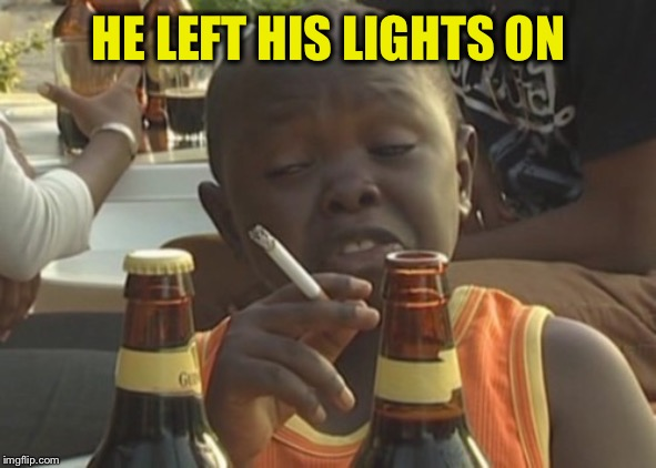 Smoking kid,,, | HE LEFT HIS LIGHTS ON | image tagged in smoking kid | made w/ Imgflip meme maker
