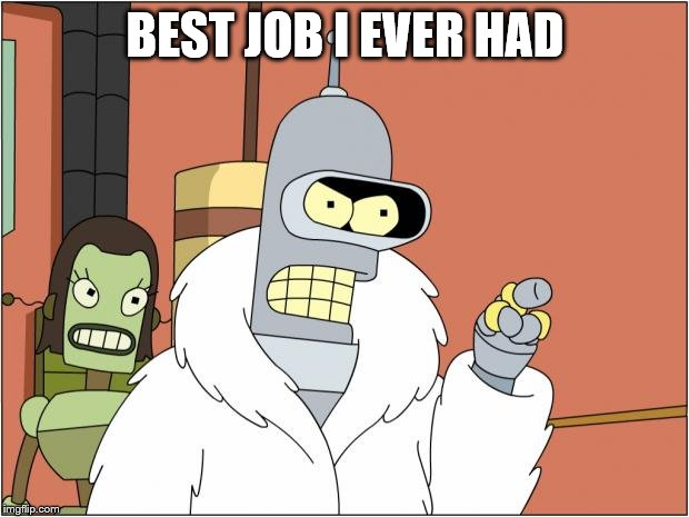 Bender Meme | BEST JOB I EVER HAD | image tagged in memes,bender | made w/ Imgflip meme maker