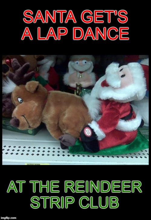 Ride the Candy Cane |  SANTA GET'S A LAP DANCE; AT THE REINDEER STRIP CLUB | image tagged in memes,santa,reindeer,strip club,christmas,merry christmas | made w/ Imgflip meme maker