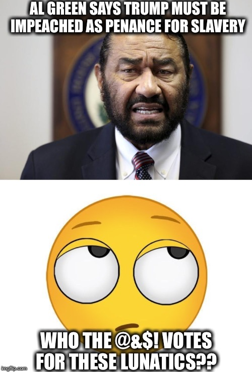 AL GREEN SAYS TRUMP MUST BE IMPEACHED AS PENANCE FOR SLAVERY; WHO THE @&$! VOTES FOR THESE LUNATICS?? | image tagged in rolling eyes,al green,democrats,crying democrats,liberal logic,trump impeachment | made w/ Imgflip meme maker