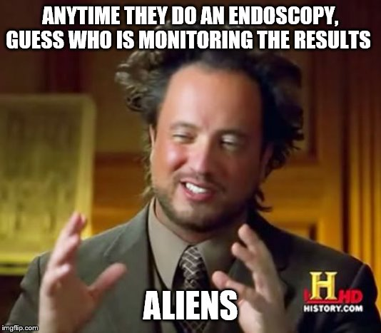 Ancient Aliens |  ANYTIME THEY DO AN ENDOSCOPY, GUESS WHO IS MONITORING THE RESULTS; ALIENS | image tagged in memes,ancient aliens | made w/ Imgflip meme maker