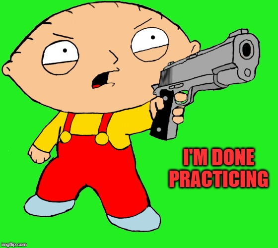 I'M DONE PRACTICING | made w/ Imgflip meme maker
