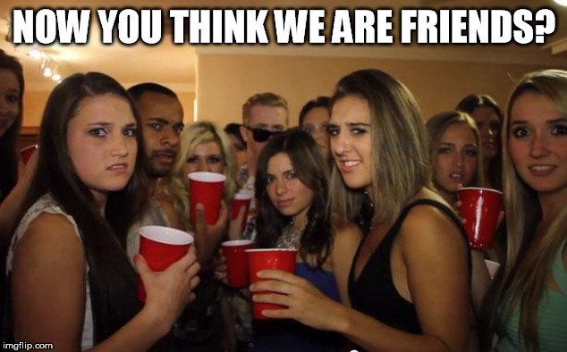 When someone talks to you at a party and you are nice. | NOW YOU THINK WE ARE FRIENDS? | image tagged in awkward party | made w/ Imgflip meme maker