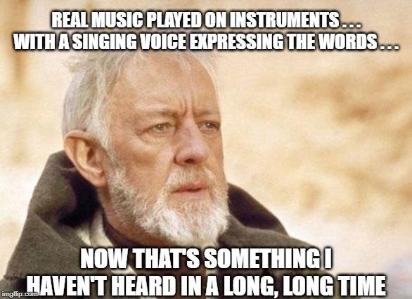 Obi Wan Kenobi |  REAL MUSIC PLAYED ON INSTRUMENTS . . . WITH A SINGING VOICE EXPRESSING THE WORDS . . . NOW THAT'S SOMETHING I HAVEN'T HEARD IN A LONG, LONG TIME | image tagged in memes,obi wan kenobi | made w/ Imgflip meme maker