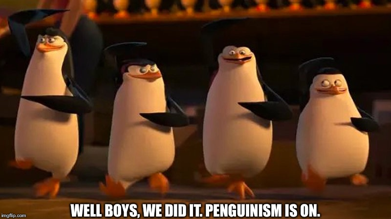 penguins of madagascar | WELL BOYS, WE DID IT. PENGUINISM IS ON. | image tagged in penguins of madagascar | made w/ Imgflip meme maker