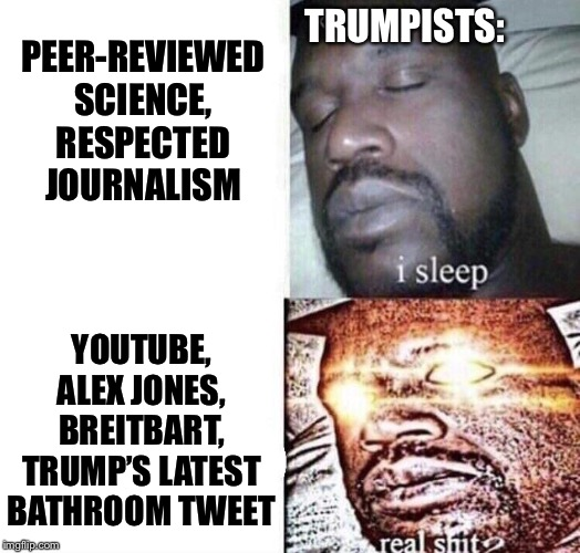 How do we engage with them when they won't even recognize facts? | PEER-REVIEWED SCIENCE, RESPECTED JOURNALISM YOUTUBE, ALEX JONES, BREITBART, TRUMP'S LATEST BATHROOM TWEET TRUMPISTS: | image tagged in i sleep real shit,trump,conspiracy theory,right wing,alex jones,breitbart | made w/ Imgflip meme maker