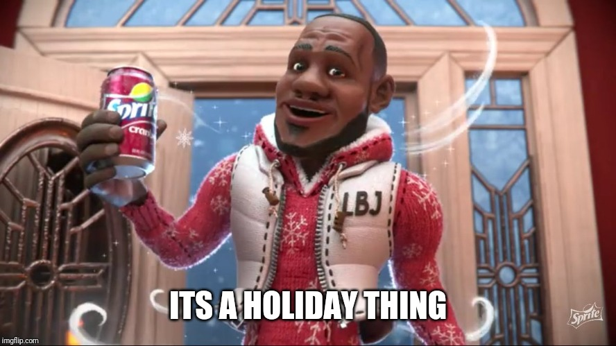 Wanna Sprite Cranberry | ITS A HOLIDAY THING | image tagged in wanna sprite cranberry | made w/ Imgflip meme maker