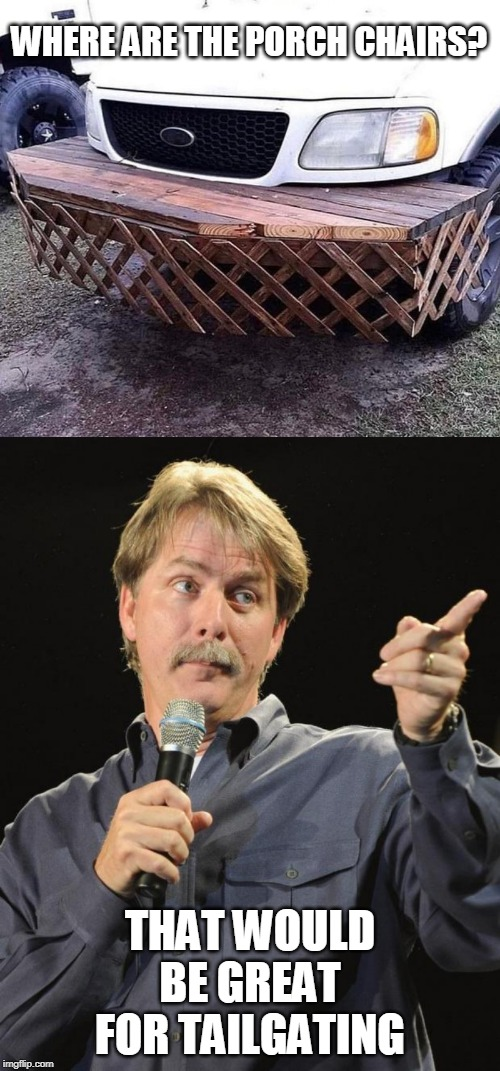REDNECK | WHERE ARE THE PORCH CHAIRS? THAT WOULD BE GREAT FOR TAILGATING | image tagged in jeff foxworthy,memes,redneck | made w/ Imgflip meme maker