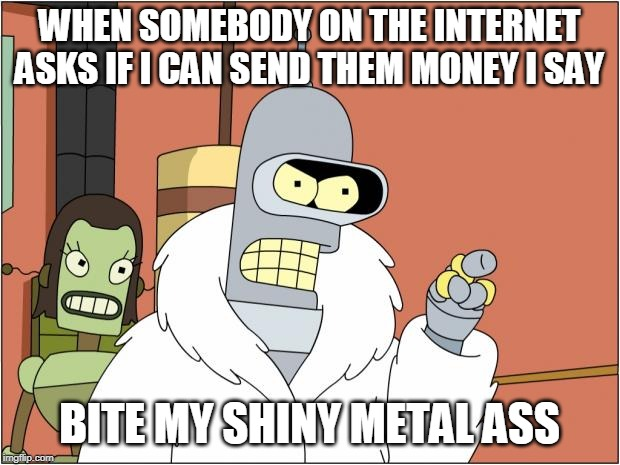 Bite my Shiny Metal Ass |  WHEN SOMEBODY ON THE INTERNET ASKS IF I CAN SEND THEM MONEY I SAY; BITE MY SHINY METAL ASS | image tagged in memes,bender | made w/ Imgflip meme maker
