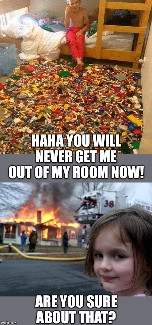 HAHA YOU WILL NEVER GET ME OUT OF MY ROOM NOW! ARE YOU SURE ABOUT THAT? | image tagged in memes,disaster girl,lego obstacle | made w/ Imgflip meme maker