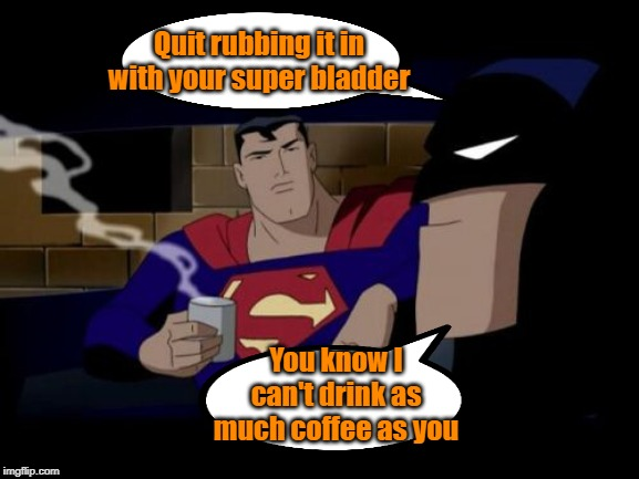 Gotta get a zipper in that suit |  Quit rubbing it in with your super bladder; You know I can't drink as much coffee as you | image tagged in memes,batman and superman,prostate exam,coffee | made w/ Imgflip meme maker
