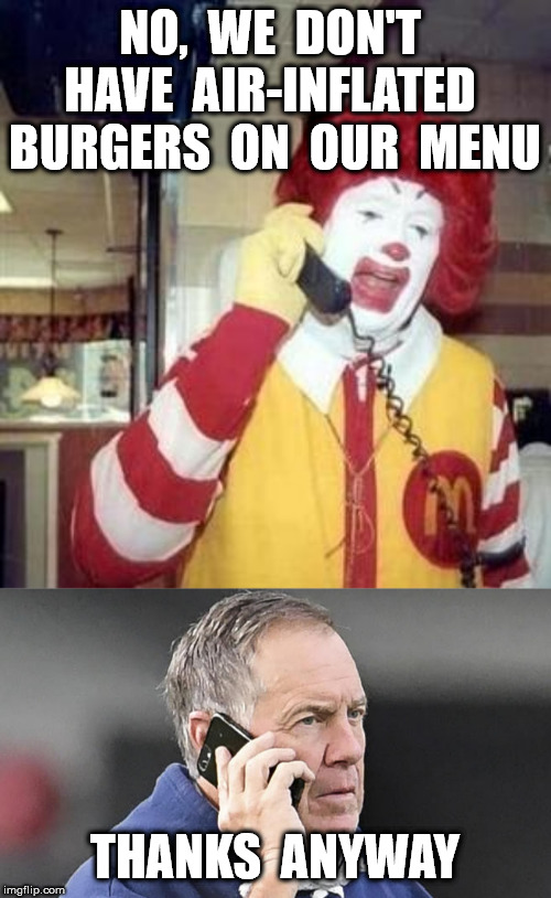 NO,  WE  DON'T  HAVE  AIR-INFLATED  BURGERS  ON  OUR  MENU THANKS  ANYWAY | image tagged in ronald mcdonald temp,bill belichick phone | made w/ Imgflip meme maker