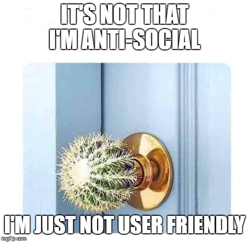 Don't forget to knock. |  IT'S NOT THAT I'M ANTI-SOCIAL; I'M JUST NOT USER FRIENDLY | image tagged in random,welcome,door | made w/ Imgflip meme maker
