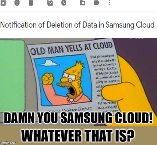 Old man yells at cloud | WHATEVER THAT IS? DAMN YOU SAMSUNG CLOUD! | image tagged in old man yells at cloud,cloud,memes,computer crap,old | made w/ Imgflip meme maker