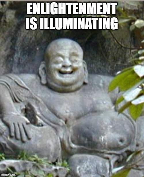 Laughing Buddah | ENLIGHTENMENT IS ILLUMINATING | image tagged in laughing buddah | made w/ Imgflip meme maker