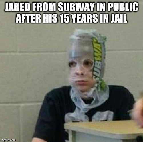 everyone has to make at least one jared from subway joke | JARED FROM SUBWAY IN PUBLIC AFTER HIS 15 YEARS IN JAIL | image tagged in jared from subway | made w/ Imgflip meme maker