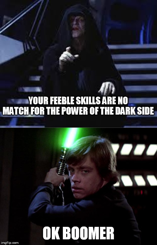 Star Wars Episode V: the Millennial Strikes Back |  YOUR FEEBLE SKILLS ARE NO MATCH FOR THE POWER OF THE DARK SIDE; OK BOOMER | image tagged in emperor palpatine,luke skywalker,ok boomer,millennial | made w/ Imgflip meme maker