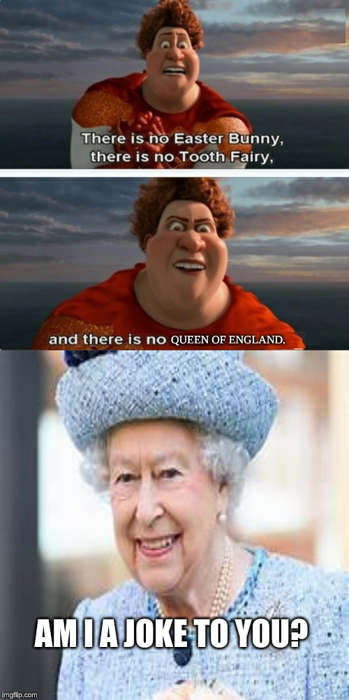 Megamind meme monodays |  QUEEN OF ENGLAND. AM I A JOKE TO YOU? | image tagged in tighten megamind there is no easter bunny,queen,am i a joke to you | made w/ Imgflip meme maker