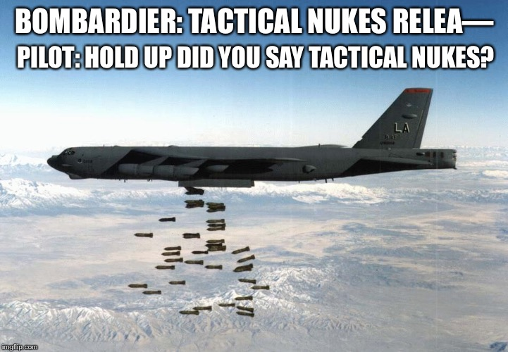 bomber | BOMBARDIER: TACTICAL NUKES RELEA— PILOT: HOLD UP DID YOU SAY TACTICAL NUKES? | image tagged in bomber | made w/ Imgflip meme maker