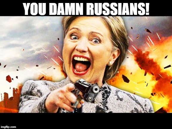 Hillary Kill It | YOU DAMN RUSSIANS! | image tagged in hillary kill it | made w/ Imgflip meme maker