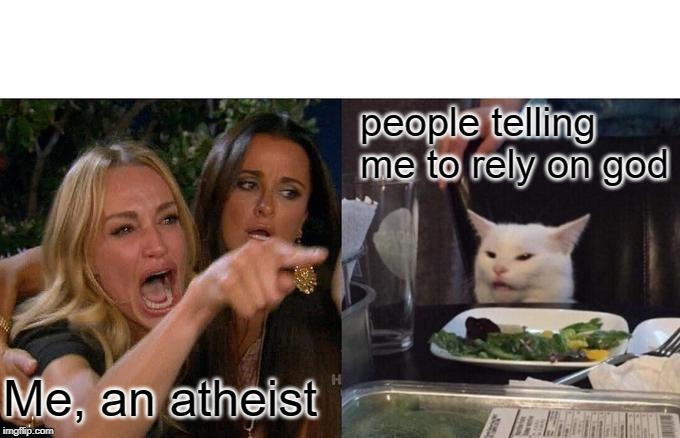 Me, an atheist people telling me to rely on god | image tagged in memes,woman yelling at cat | made w/ Imgflip meme maker
