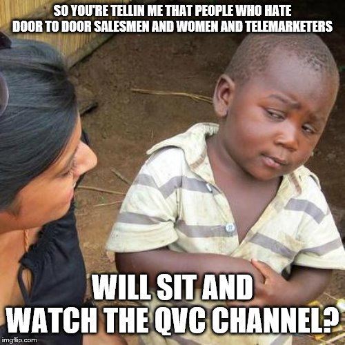 Kinda weird isn't it? |  SO YOU'RE TELLIN ME THAT PEOPLE WHO HATE DOOR TO DOOR SALESMEN AND WOMEN AND TELEMARKETERS; WILL SIT AND WATCH THE QVC CHANNEL? | image tagged in memes,third world skeptical kid,sales,telemarketer,salesman | made w/ Imgflip meme maker