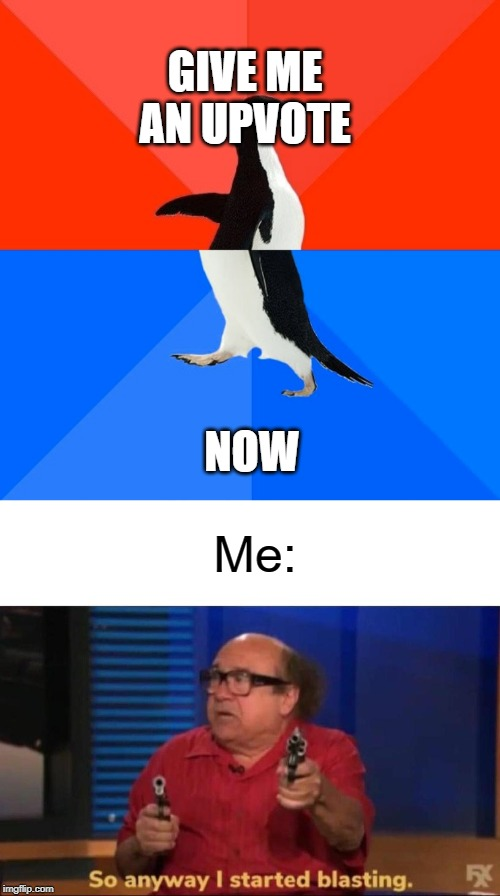 Dont beg for upvotes | GIVE ME AN UPVOTE NOW Me: | image tagged in memes,socially awesome awkward penguin,so anyway i started blasting,funny,upvote begging,begging for upvotes | made w/ Imgflip meme maker