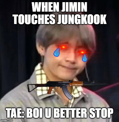 BTS meme | WHEN JIMIN TOUCHES JUNGKOOK TAE: BOI U BETTER STOP | image tagged in bts meme | made w/ Imgflip meme maker