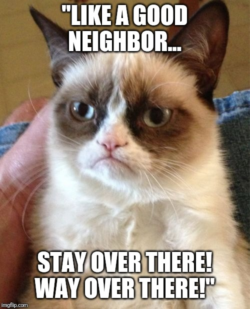"State Farm Cat! |  ""LIKE A GOOD NEIGHBOR... STAY OVER THERE! WAY OVER THERE!"" 