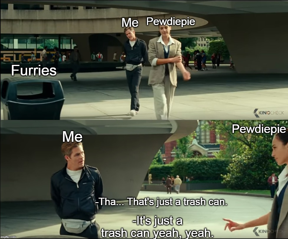 Well I mean.... he's not wrong. | Me Pewdiepie Furries Me Pewdiepie -Tha... That's just a trash can. -It's just a trash can yeah, yeah. | image tagged in pewdiepie,memes,wonder woman,furries,trash can | made w/ Imgflip meme maker
