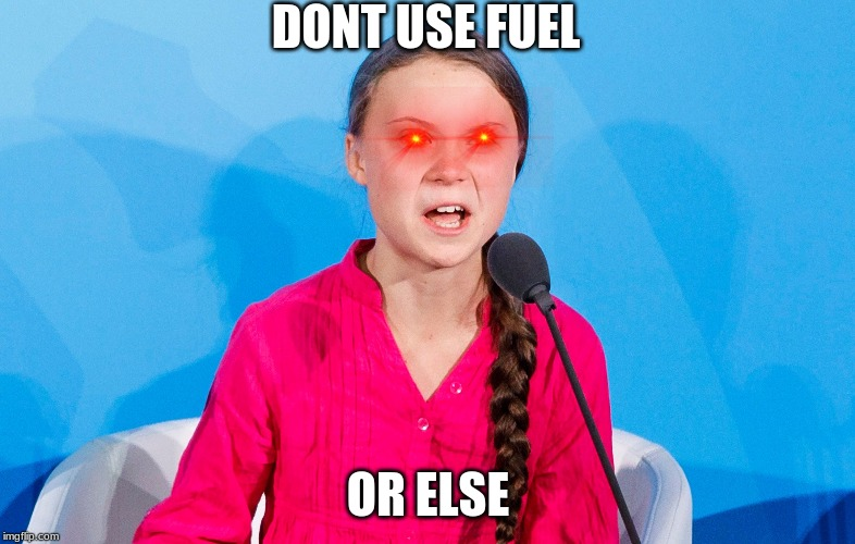 greta fuelberg | DONT USE FUEL OR ELSE | image tagged in fuel,save me,greta thunberg | made w/ Imgflip meme maker