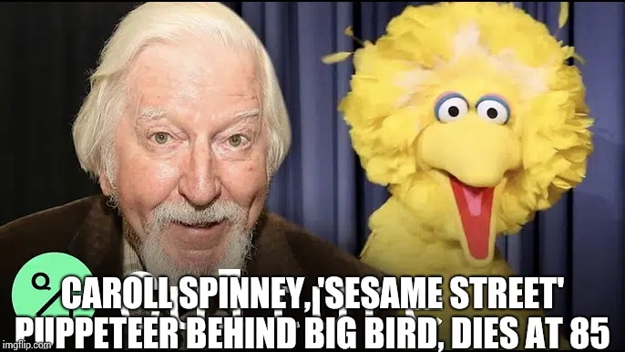 The Day Big Bird Died.  Bye, Bye Miss American Pie |  CAROLL SPINNEY, 'SESAME STREET' PUPPETEER BEHIND BIG BIRD, DIES AT 85 | image tagged in memes,sad,big bird,big bird and snuffy,goodbye,condolences | made w/ Imgflip meme maker