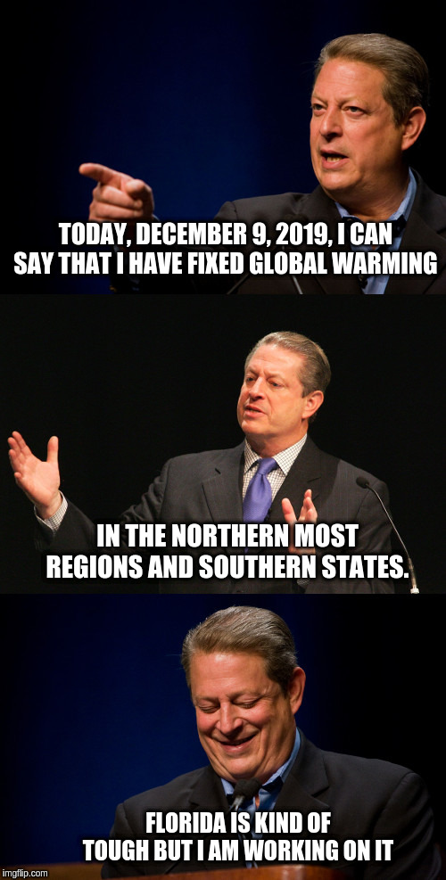 Bad Pun Al Gore | TODAY, DECEMBER 9, 2019, I CAN SAY THAT I HAVE FIXED GLOBAL WARMING FLORIDA IS KIND OF TOUGH BUT I AM WORKING ON IT IN THE NORTHERN MOST REG | image tagged in bad pun al gore | made w/ Imgflip meme maker