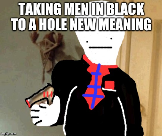 Say That Again I Dare You |  TAKING MEN IN BLACK TO A HOLE NEW MEANING | image tagged in memes,say that again i dare you | made w/ Imgflip meme maker