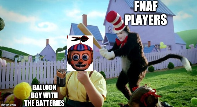 Cat & The Hat |  FNAF PLAYERS; BALLOON BOY WITH THE BATTERIES | image tagged in cat  the hat | made w/ Imgflip meme maker