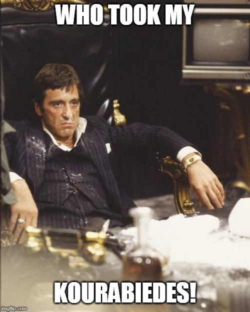 SCARFACE | WHO TOOK MY KOURABIEDES! | image tagged in scarface | made w/ Imgflip meme maker