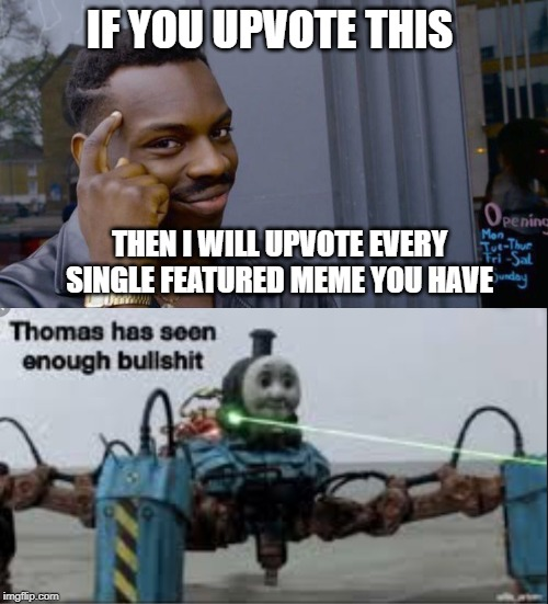 Stop it get some help | IF YOU UPVOTE THIS THEN I WILL UPVOTE EVERY SINGLE FEATURED MEME YOU HAVE | image tagged in memes,roll safe think about it,thomas has seen enough bullshit,funny,begging for upvotes,upvote begging | made w/ Imgflip meme maker