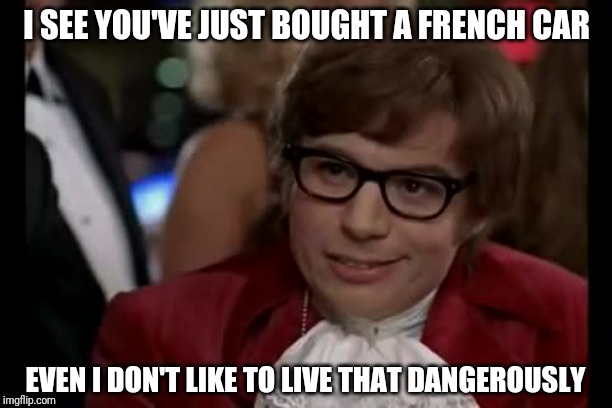 I Too Like To Live Dangerously | I SEE YOU'VE JUST BOUGHT A FRENCH CAR EVEN I DON'T LIKE TO LIVE THAT DANGEROUSLY | image tagged in memes,i too like to live dangerously | made w/ Imgflip meme maker