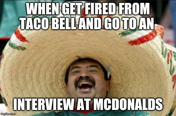 mexican word of the day | WHEN GET FIRED FROM TACO BELL AND GO TO AN INTERVIEW AT MCDONALDS | image tagged in mexican word of the day | made w/ Imgflip meme maker