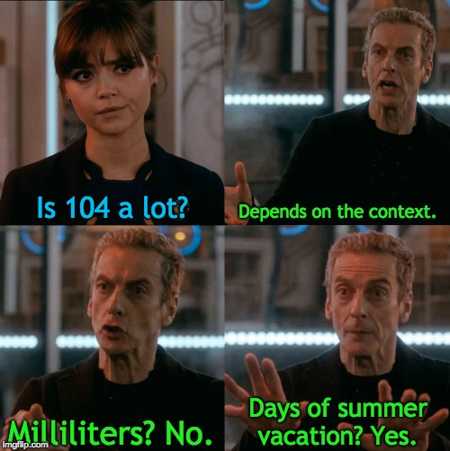 There's 104 days of summer vacation... | Is 104 a lot? Depends on the context. Milliliters? No. Days of summer vacation? Yes. | image tagged in is four a lot,summer vacation,phineas and ferb,memes,theme song,cartoon logic | made w/ Imgflip meme maker