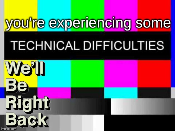Technical Difficulties | you're experiencing some | image tagged in technical difficulties | made w/ Imgflip meme maker